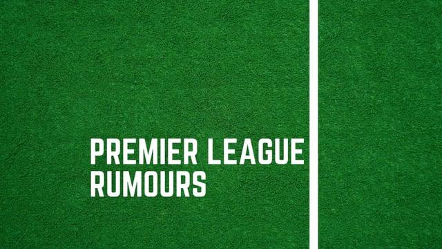 Premier League rumours.